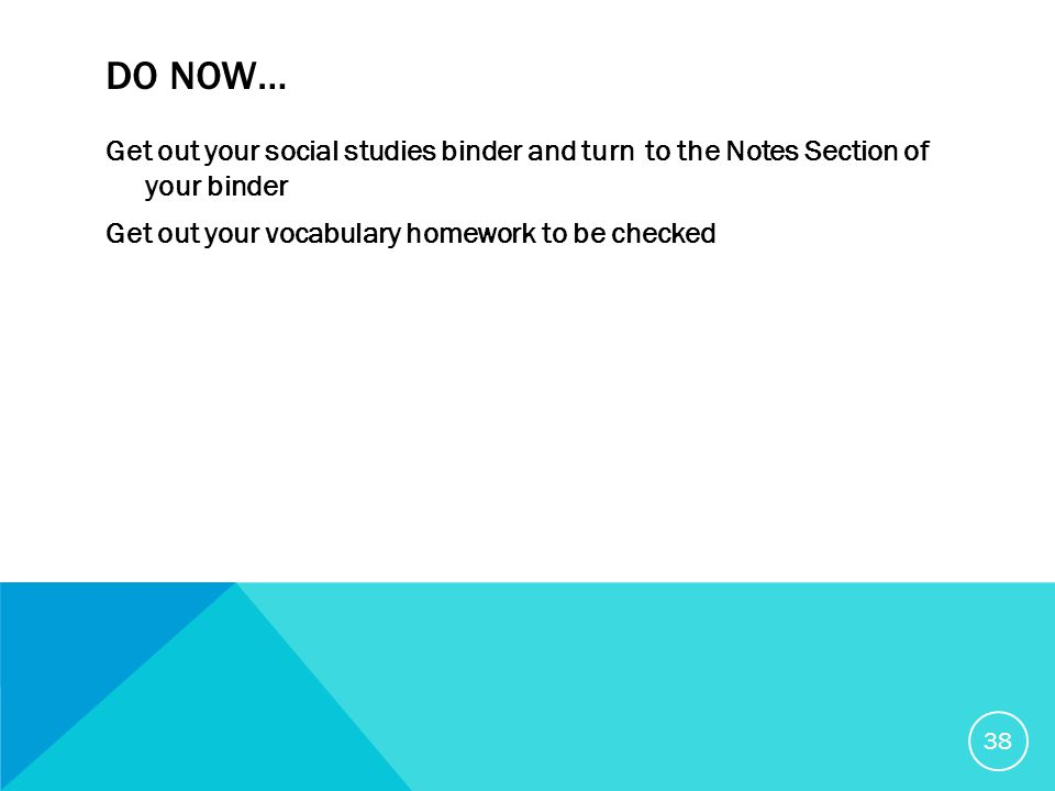 DO NOW… Get out your social studies binder and turn to the Notes Section of your binder Get out your vocabulary homework to be checked 38