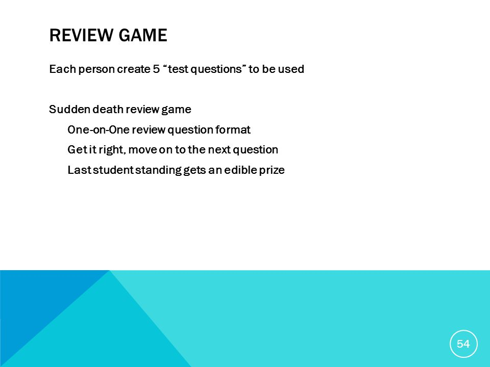 REVIEW GAME Each person create 5 test questions to be used Sudden death review game One-on-One review question format Get it right, move on to the next question Last student standing gets an edible prize 54