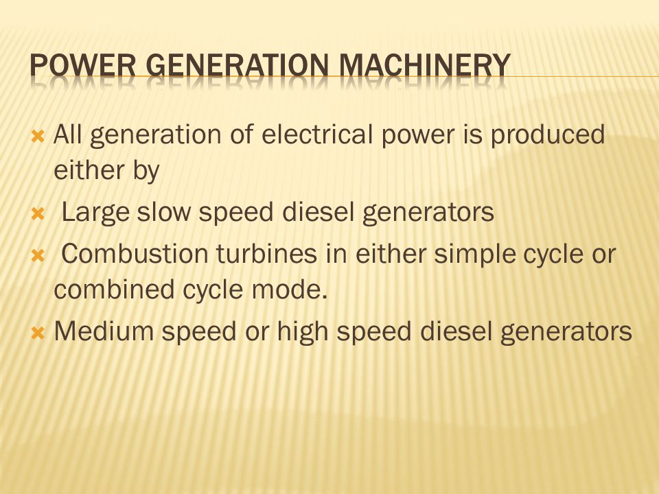  All generation of electrical power is produced either by  Large slow speed diesel generators  Combustion turbines in either simple cycle or combined cycle mode.