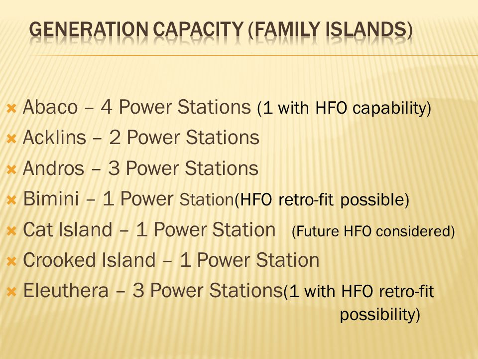  Abaco – 4 Power Stations (1 with HFO capability)  Acklins – 2 Power Stations  Andros – 3 Power Stations  Bimini – 1 Power Station(HFO retro-fit possible)  Cat Island – 1 Power Station (Future HFO considered)  Crooked Island – 1 Power Station  Eleuthera – 3 Power Stations (1 with HFO retro-fit possibility)