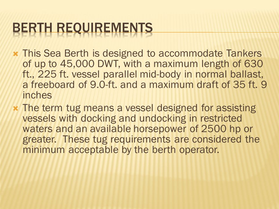  This Sea Berth is designed to accommodate Tankers of up to 45,000 DWT, with a maximum length of 630 ft., 225 ft.