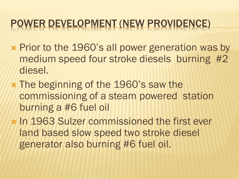  Prior to the 1960's all power generation was by medium speed four stroke diesels burning #2 diesel.