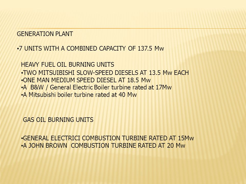 GENERATION PLANT 7 UNITS WITH A COMBINED CAPACITY OF 137.5 Mw TWO MITSUIBISHI SLOW-SPEED DIESELS AT 13.5 Mw EACH ONE MAN MEDIUM SPEED DIESEL AT 18.5 Mw A B&W / General Electric Boiler turbine rated at 17Mw A Mitsubishi boiler turbine rated at 40 Mw HEAVY FUEL OIL BURNING UNITS GAS OIL BURNING UNITS GENERAL ELECTRICI COMBUSTION TURBINE RATED AT 15Mw A JOHN BROWN COMBUSTION TURBINE RATED AT 20 Mw