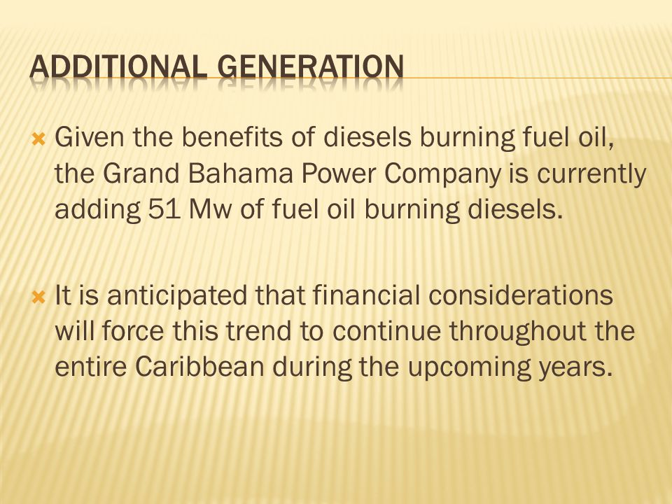  Given the benefits of diesels burning fuel oil, the Grand Bahama Power Company is currently adding 51 Mw of fuel oil burning diesels.