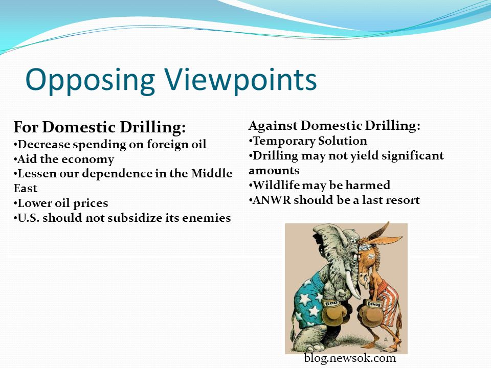 Opposing Viewpoints For Domestic Drilling: Decrease spending on foreign oil Aid the economy Lessen our dependence in the Middle East Lower oil prices U.S.