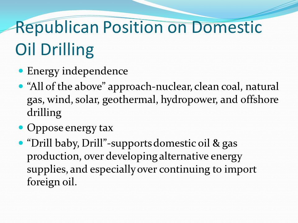 Republican Position on Domestic Oil Drilling Energy independence All of the above approach-nuclear, clean coal, natural gas, wind, solar, geothermal, hydropower, and offshore drilling Oppose energy tax Drill baby, Drill -supports domestic oil & gas production, over developing alternative energy supplies, and especially over continuing to import foreign oil.