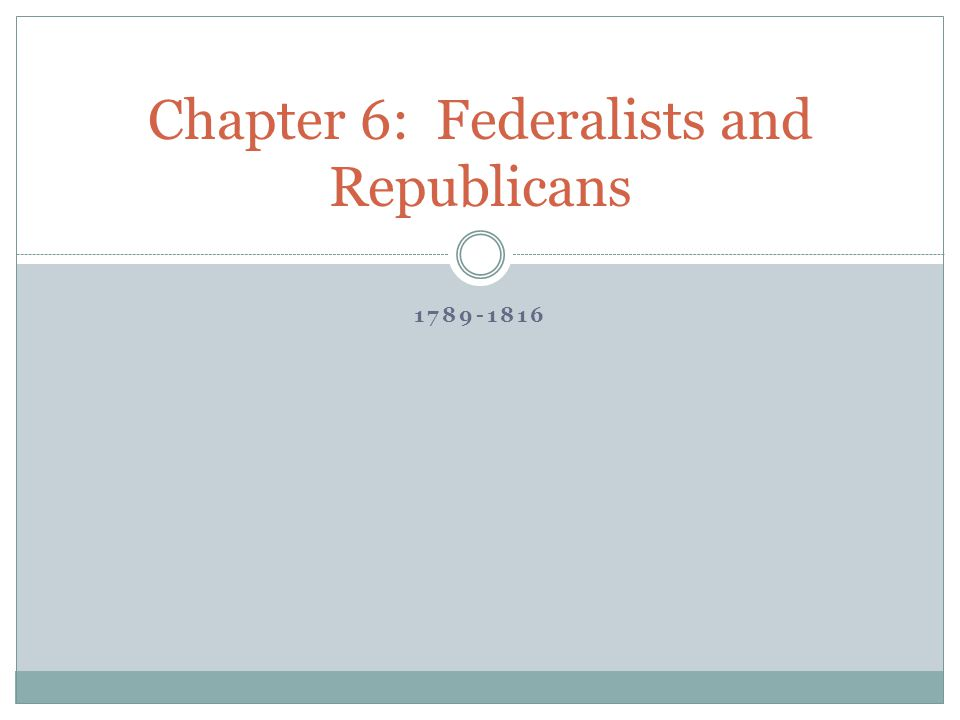 1789-1816 Chapter 6: Federalists and Republicans