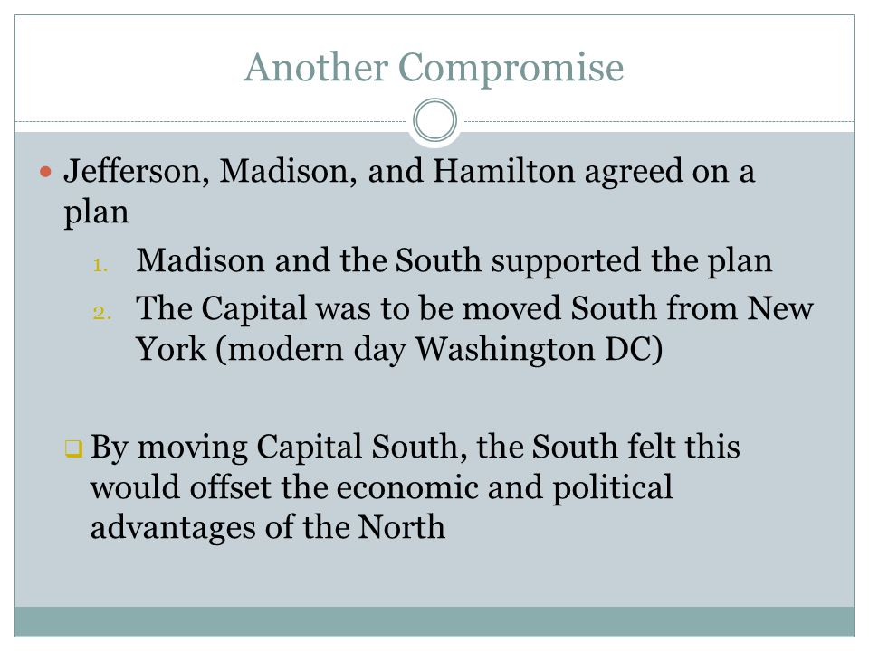 Another Compromise Jefferson, Madison, and Hamilton agreed on a plan 1. Madison and the South supported the plan 2. The Capital was to be moved South