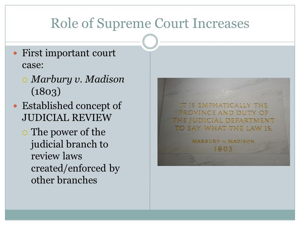 Role of Supreme Court Increases First important court case:  Marbury v. Madison (1803) Established concept of JUDICIAL REVIEW  The power of the judi