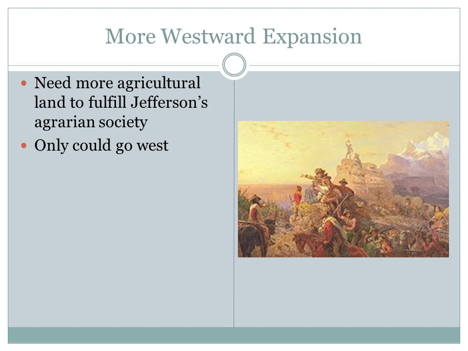 More Westward Expansion Need more agricultural land to fulfill Jefferson's agrarian society Only could go west