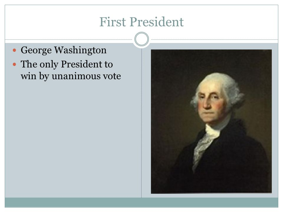 First President George Washington The only President to win by unanimous vote