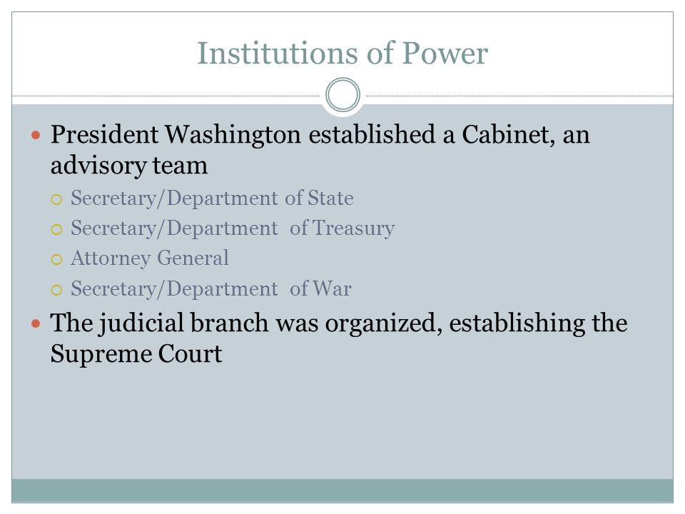 Institutions of Power President Washington established a Cabinet, an advisory team  Secretary/Department of State  Secretary/Department of Treasury