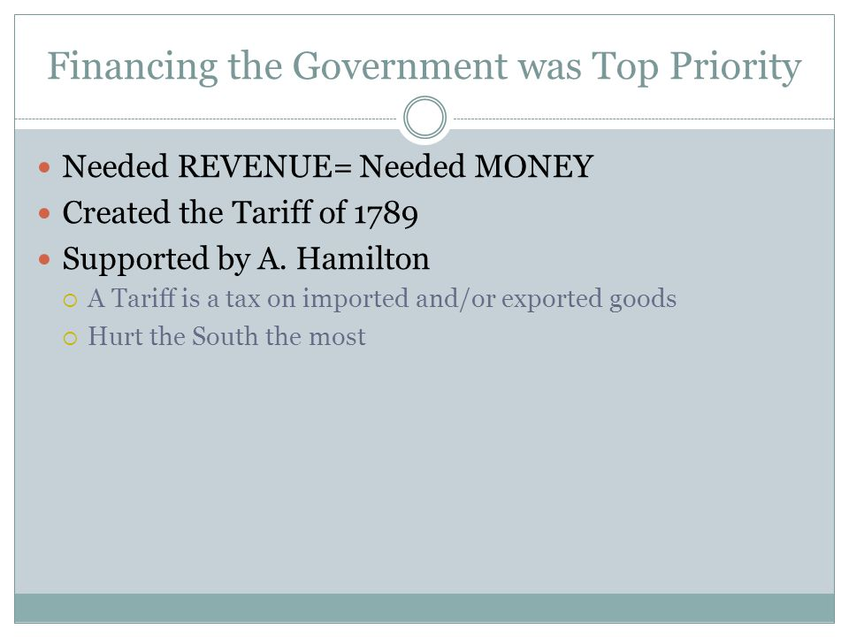 Financing the Government was Top Priority Needed REVENUE= Needed MONEY Created the Tariff of 1789 Supported by A. Hamilton  A Tariff is a tax on impo