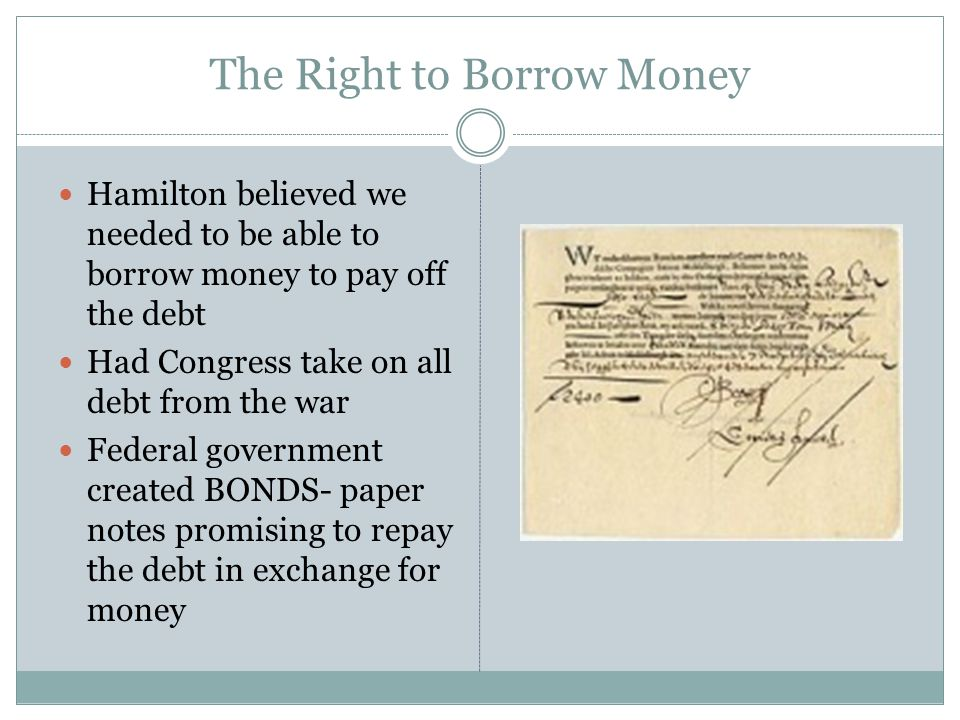 The Right to Borrow Money Hamilton believed we needed to be able to borrow money to pay off the debt Had Congress take on all debt from the war Federa