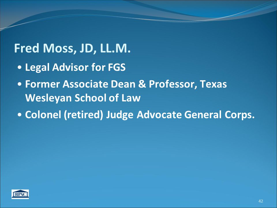 Fred Moss, JD, LL.M. Legal Advisor for FGS Former Associate Dean & Professor, Texas Wesleyan School of Law Colonel (retired) Judge Advocate General Co