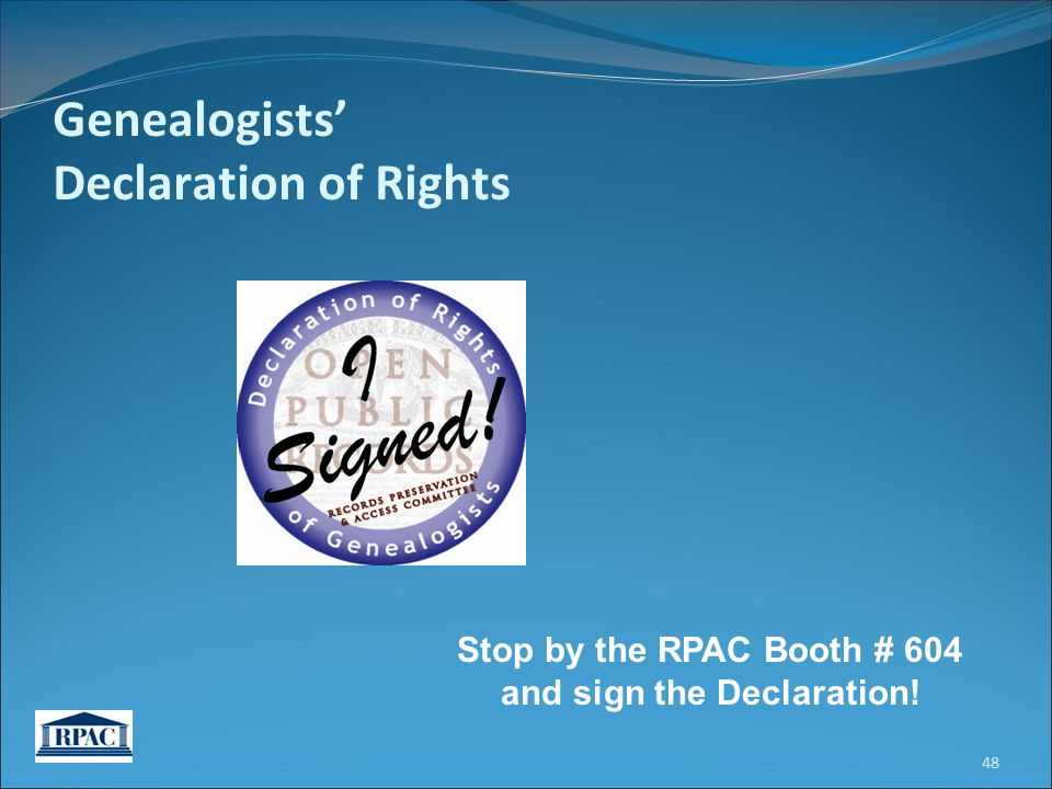 Genealogists' Declaration of Rights Stop by the RPAC Booth # 604 and sign the Declaration! 48