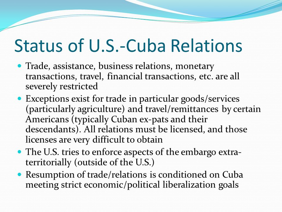 Status of U.S.-Cuba Relations Trade, assistance, business relations, monetary transactions, travel, financial transactions, etc. are all severely rest