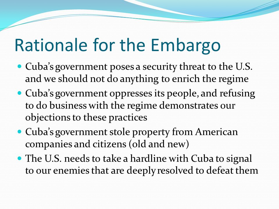 Rationale for the Embargo Cuba's government poses a security threat to the U.S. and we should not do anything to enrich the regime Cuba's government o