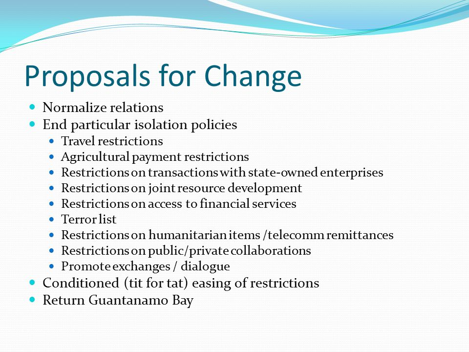 Proposals for Change Normalize relations End particular isolation policies Travel restrictions Agricultural payment restrictions Restrictions on trans