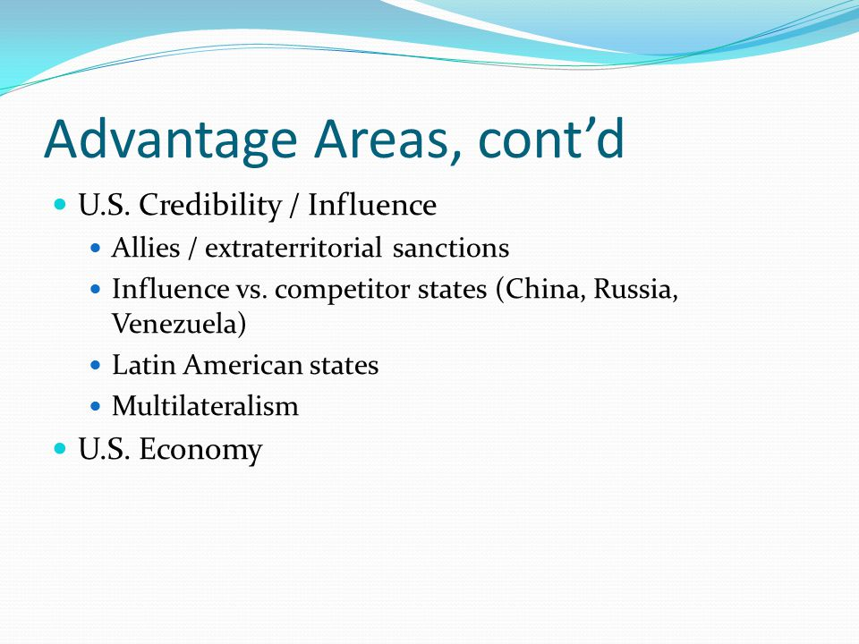 Advantage Areas, cont'd U.S. Credibility / Influence Allies / extraterritorial sanctions Influence vs. competitor states (China, Russia, Venezuela) La