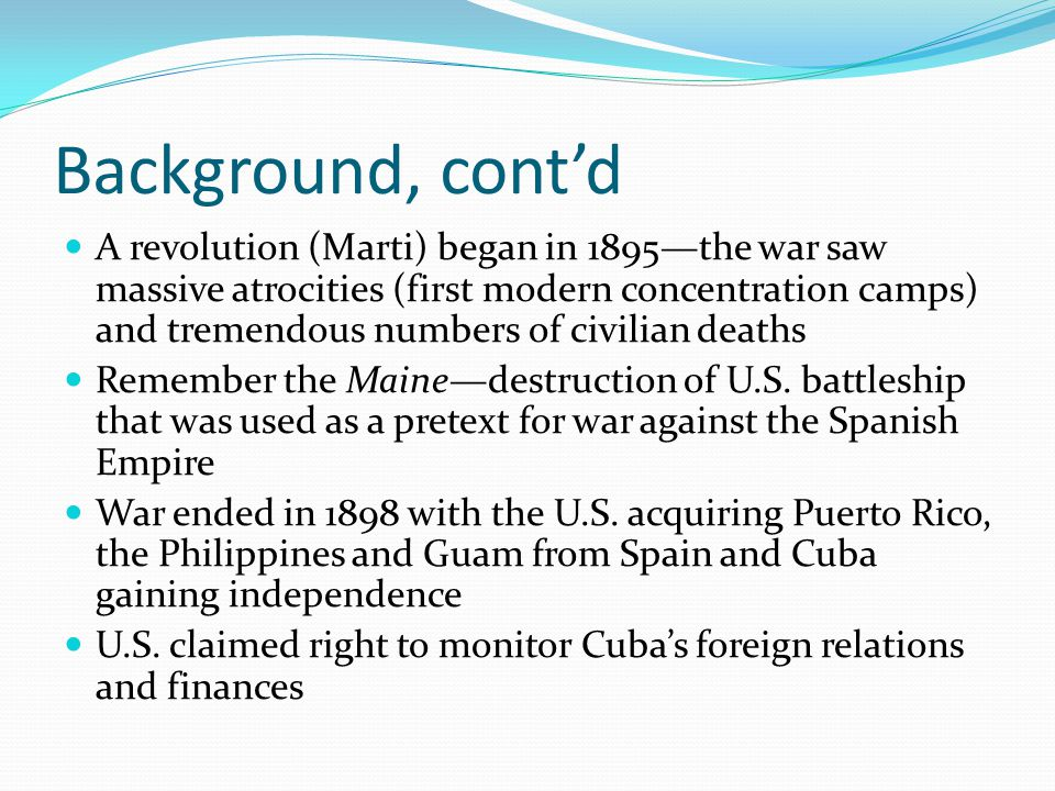 Background, cont'd A revolution (Marti) began in 1895—the war saw massive atrocities (first modern concentration camps) and tremendous numbers of civilian deaths Remember the Maine—destruction of U.S.