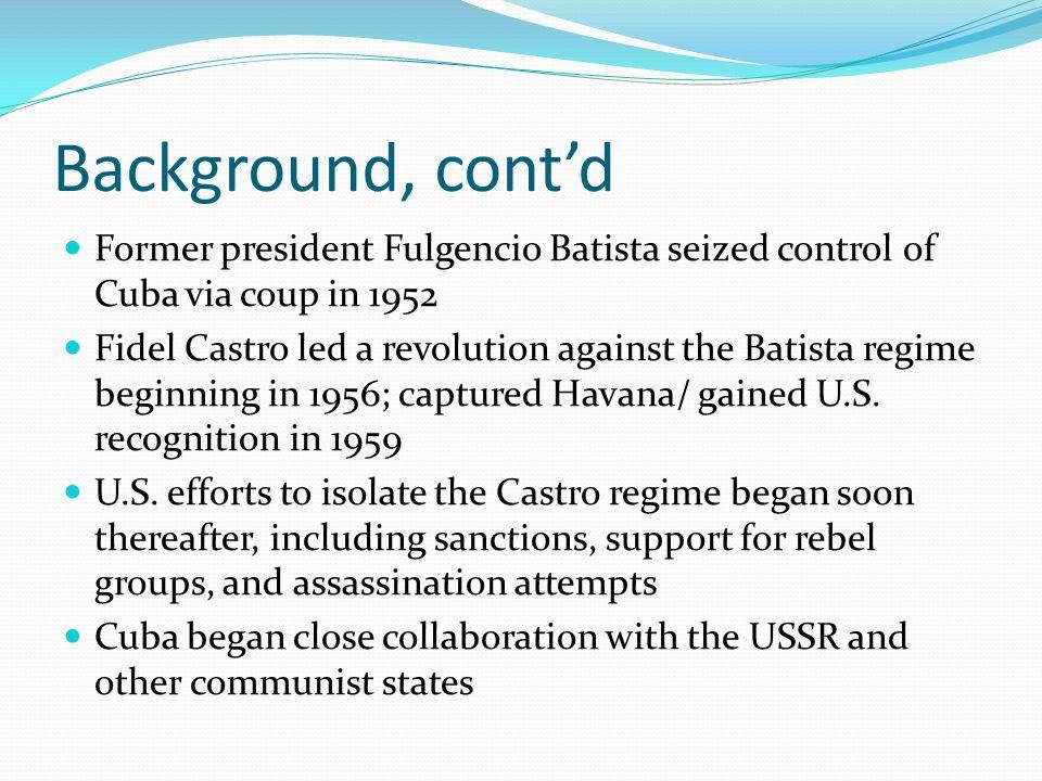 Background, cont'd Former president Fulgencio Batista seized control of Cuba via coup in 1952 Fidel Castro led a revolution against the Batista regime beginning in 1956; captured Havana/ gained U.S.