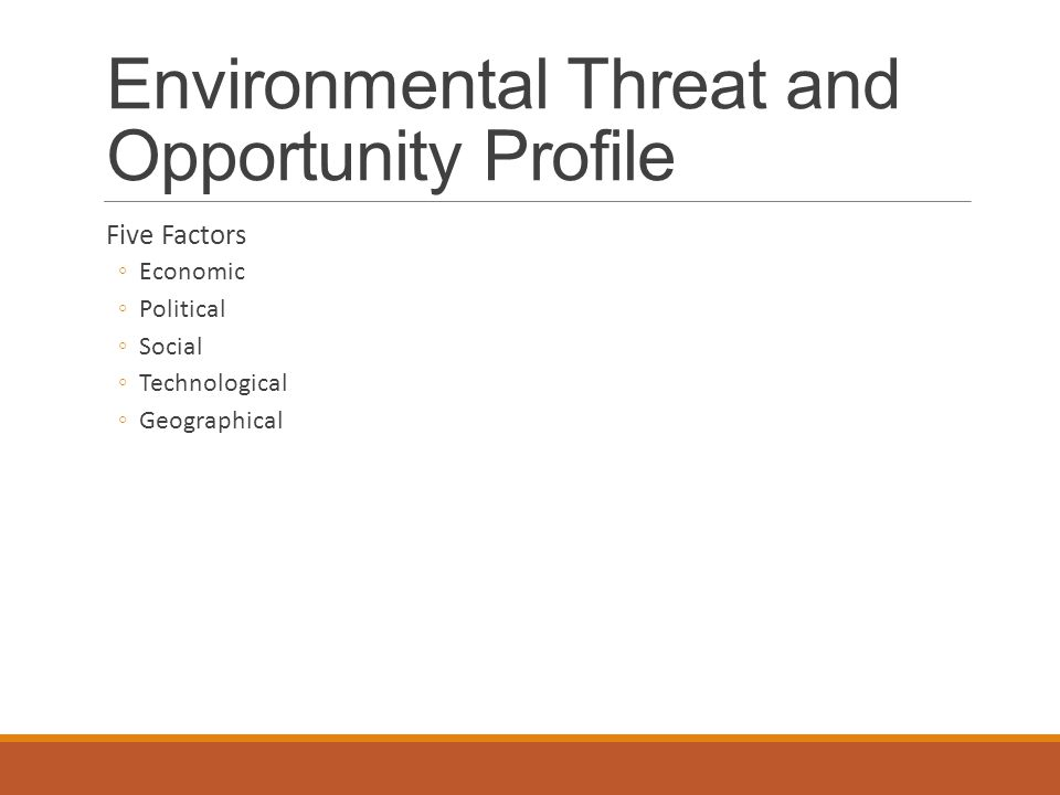 Environmental Threat and Opportunity Profile Five Factors ◦Economic ◦Political ◦Social ◦Technological ◦Geographical