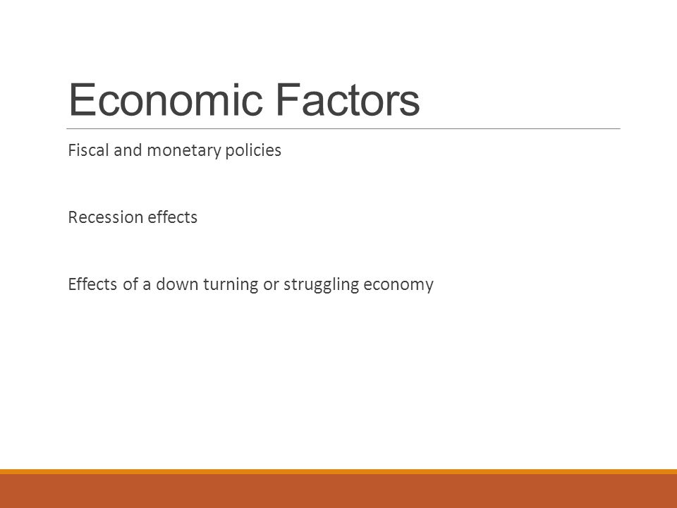 Economic Factors Fiscal and monetary policies Recession effects Effects of a down turning or struggling economy