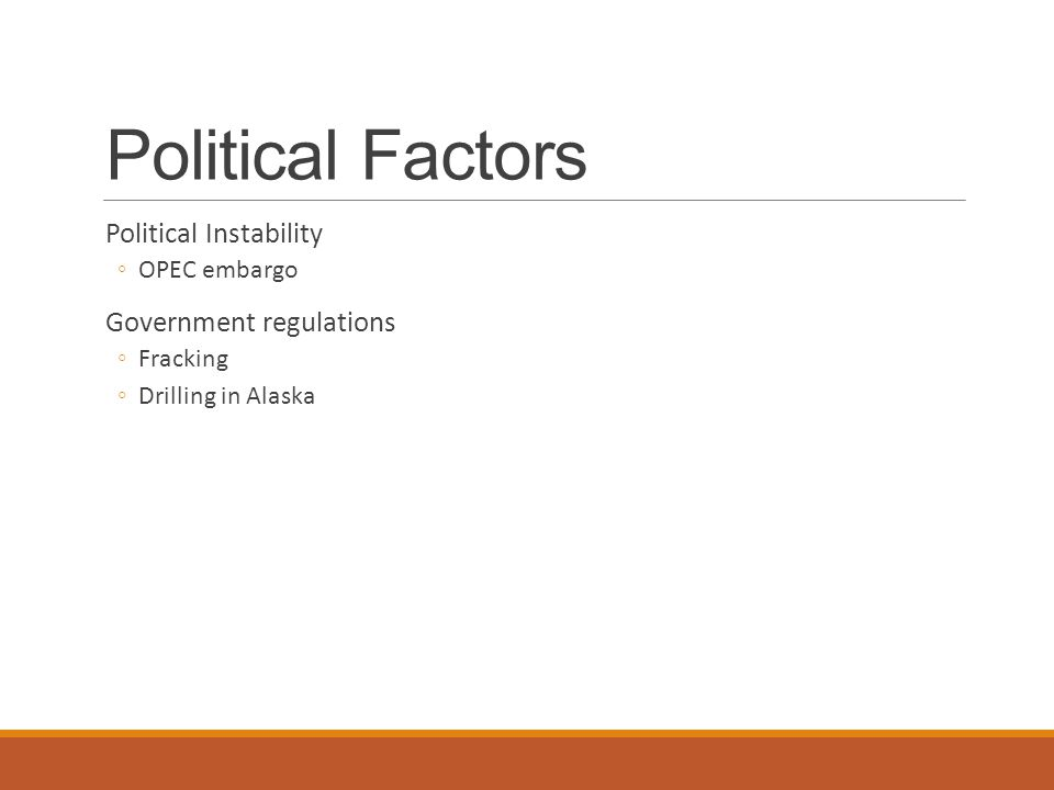 Political Factors Political Instability ◦OPEC embargo Government regulations ◦Fracking ◦Drilling in Alaska