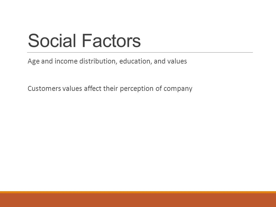 Social Factors Age and income distribution, education, and values Customers values affect their perception of company
