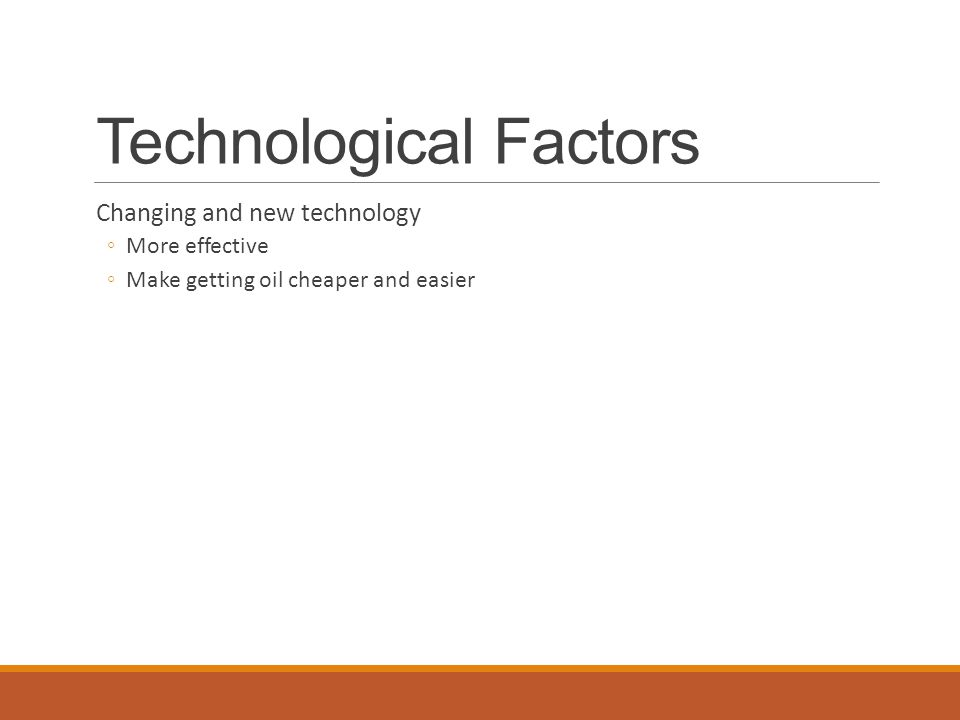 Technological Factors Changing and new technology ◦More effective ◦Make getting oil cheaper and easier