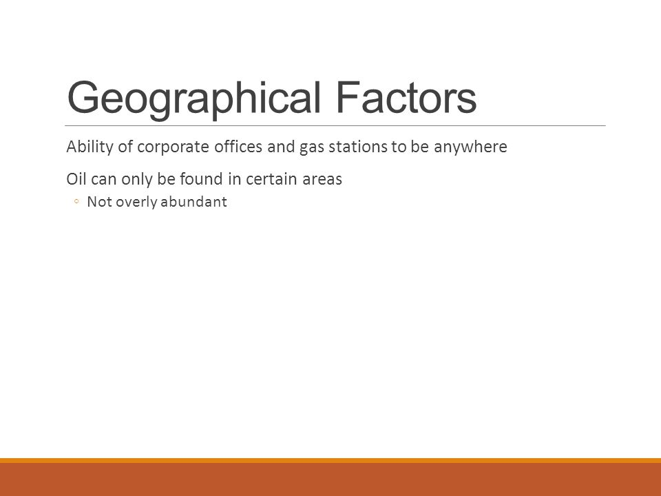 Geographical Factors Ability of corporate offices and gas stations to be anywhere Oil can only be found in certain areas ◦Not overly abundant
