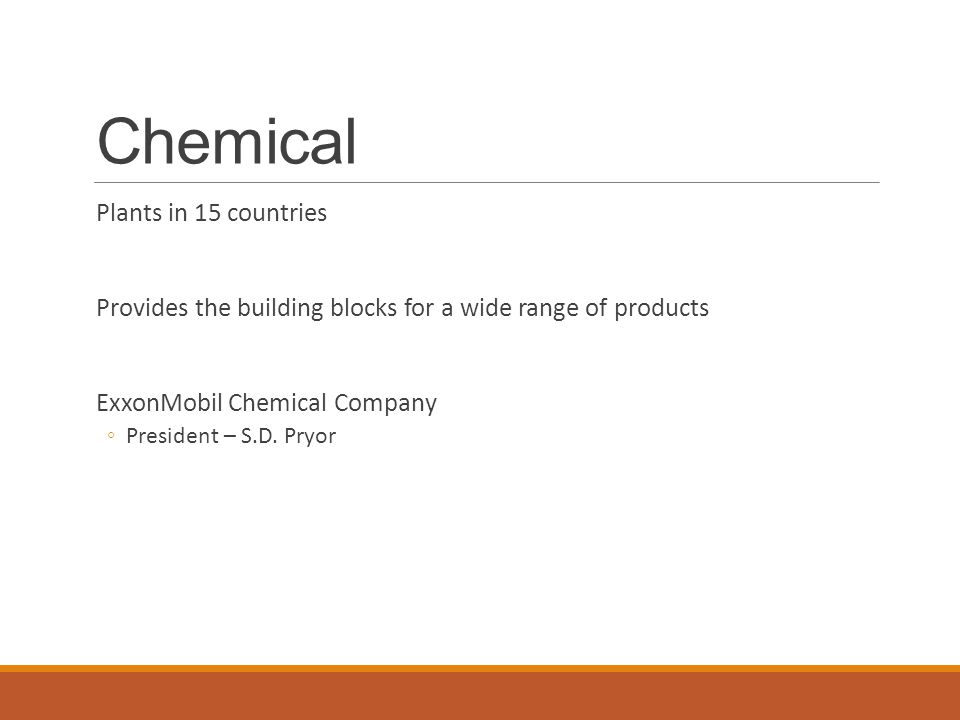 Chemical Plants in 15 countries Provides the building blocks for a wide range of products ExxonMobil Chemical Company ◦President – S.D. Pryor