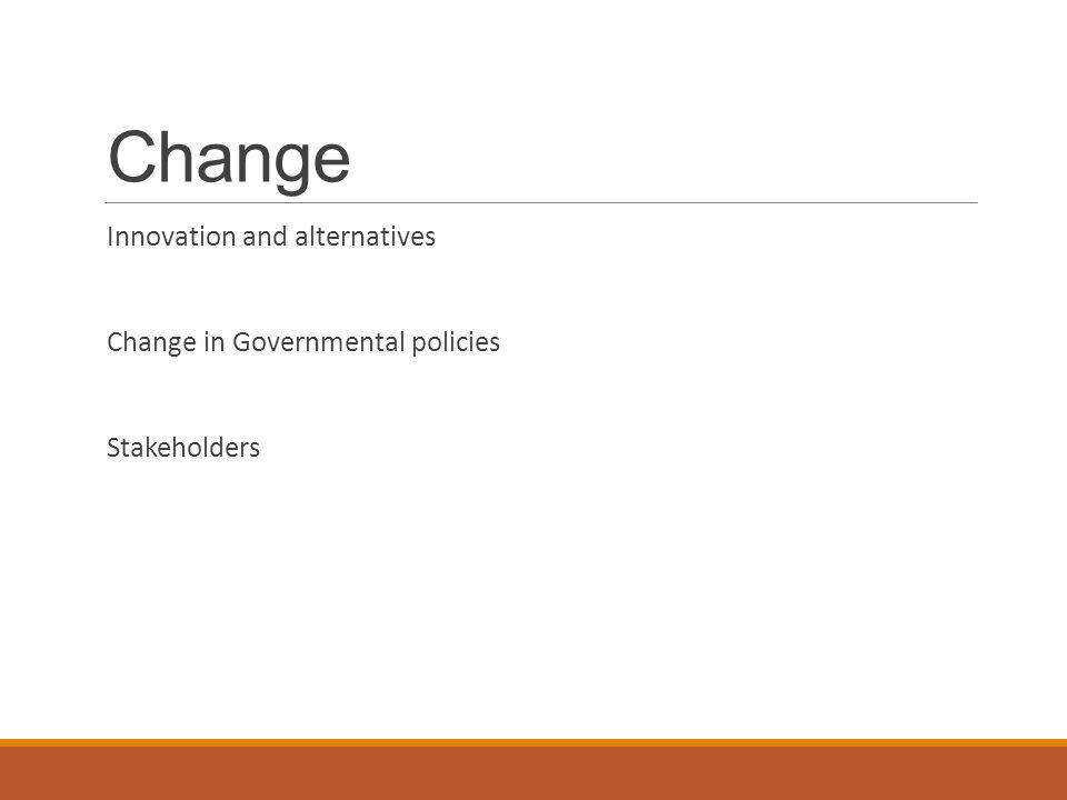 Change Innovation and alternatives Change in Governmental policies Stakeholders