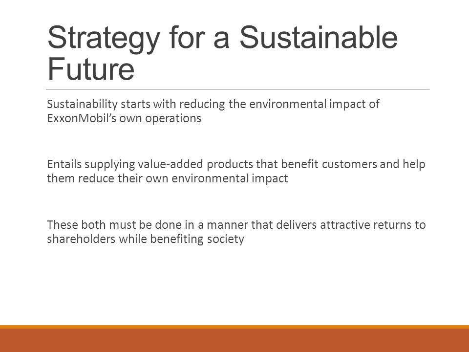Strategy for a Sustainable Future Sustainability starts with reducing the environmental impact of ExxonMobil's own operations Entails supplying value-