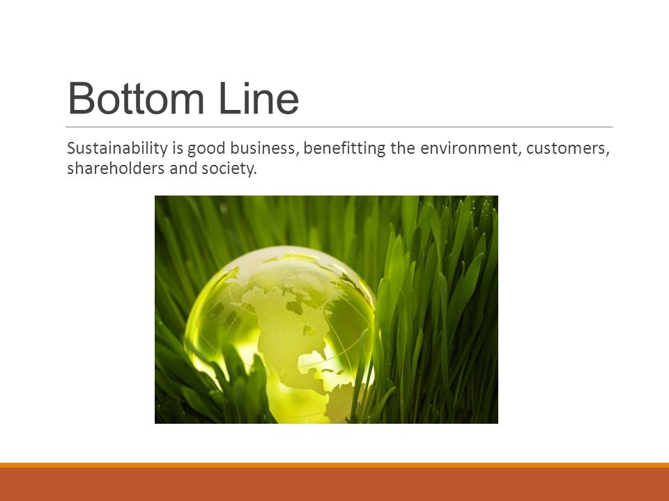 Bottom Line Sustainability is good business, benefitting the environment, customers, shareholders and society.