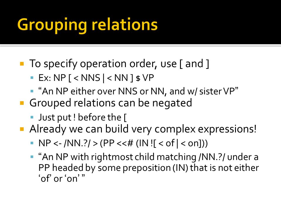 " To specify operation order, use [ and ]  Ex: NP [ < NNS | < NN ] $ VP  ""An NP either over NNS or NN, and w/ sister VP""  Grouped relations can be"