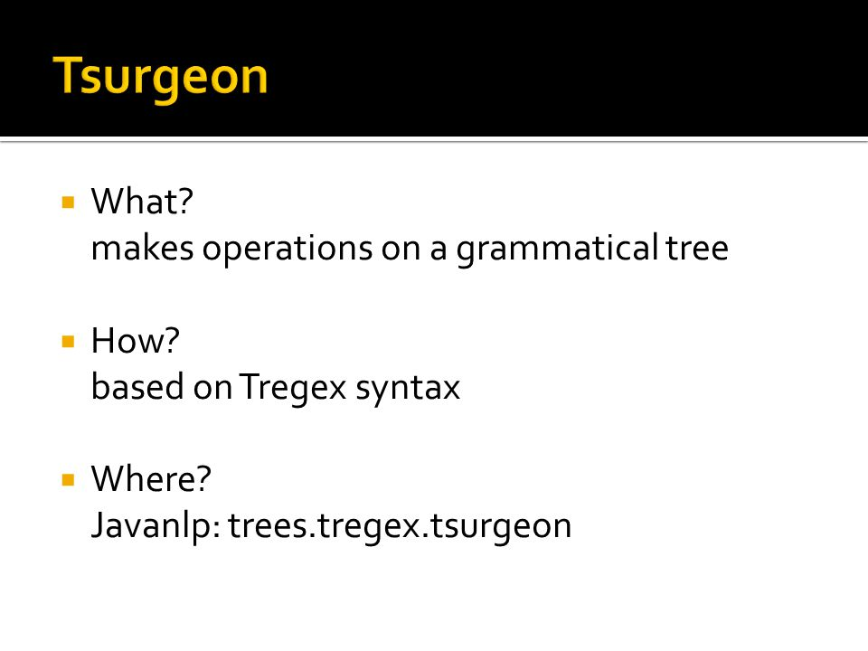  What? makes operations on a grammatical tree  How? based on Tregex syntax  Where? Javanlp: trees.tregex.tsurgeon