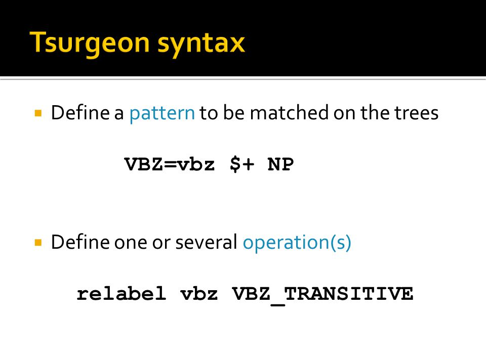  Define a pattern to be matched on the trees VBZ=vbz $+ NP  Define one or several operation(s) relabel vbz VBZ_TRANSITIVE