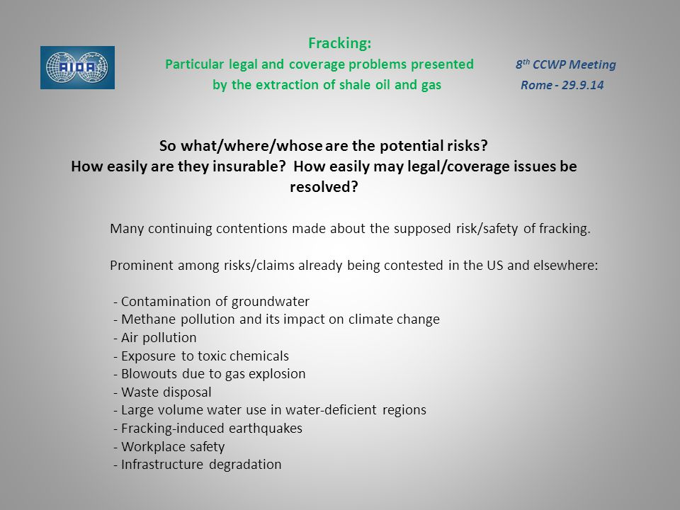 Fracking: Particular legal and coverage problems presented 8 th CCWP Meeting by the extraction of shale oil and gas Rome - 29.9.14 So what/where/whose are the potential risks.