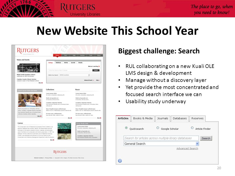 New Website This School Year 20 Biggest challenge: Search RUL collaborating on a new Kuali OLE LMS design & development Manage without a discovery layer Yet provide the most concentrated and focused search interface we can Usability study underway
