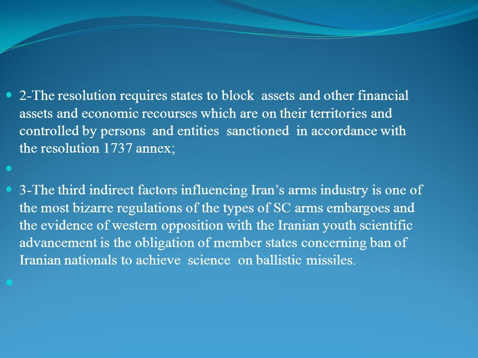 2-The resolution requires states to block assets and other financial assets and economic recourses which are on their territories and controlled by persons and entities sanctioned in accordance with the resolution 1737 annex; 3-The third indirect factors influencing Iran's arms industry is one of the most bizarre regulations of the types of SC arms embargoes and the evidence of western opposition with the Iranian youth scientific advancement is the obligation of member states concerning ban of Iranian nationals to achieve science on ballistic missiles.