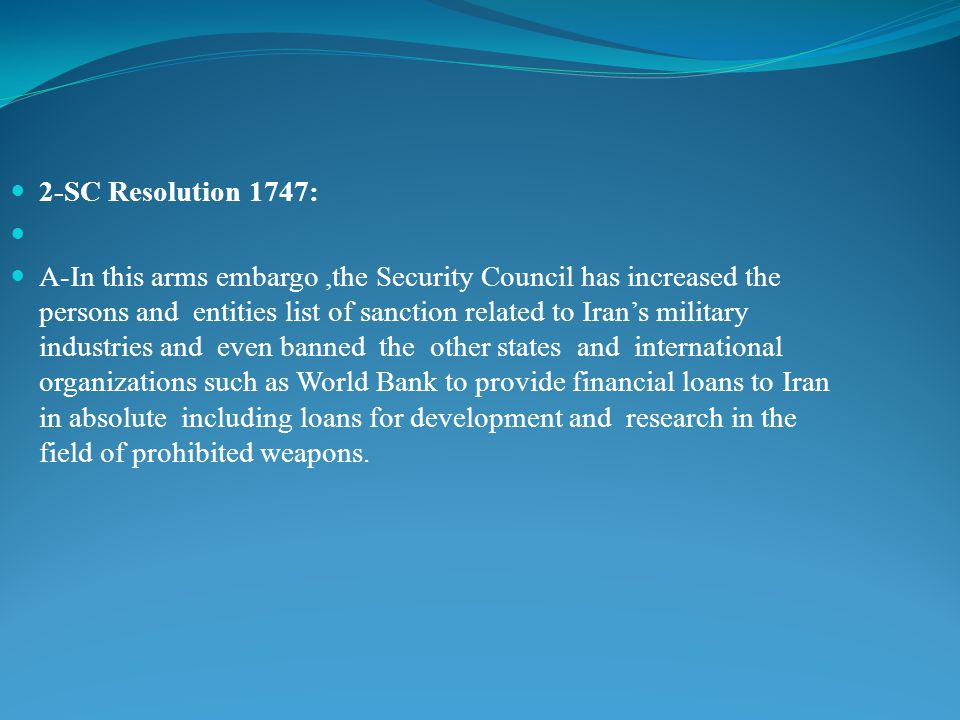 2-SC Resolution 1747: A-In this arms embargo,the Security Council has increased the persons and entities list of sanction related to Iran's military industries and even banned the other states and international organizations such as World Bank to provide financial loans to Iran in absolute including loans for development and research in the field of prohibited weapons.