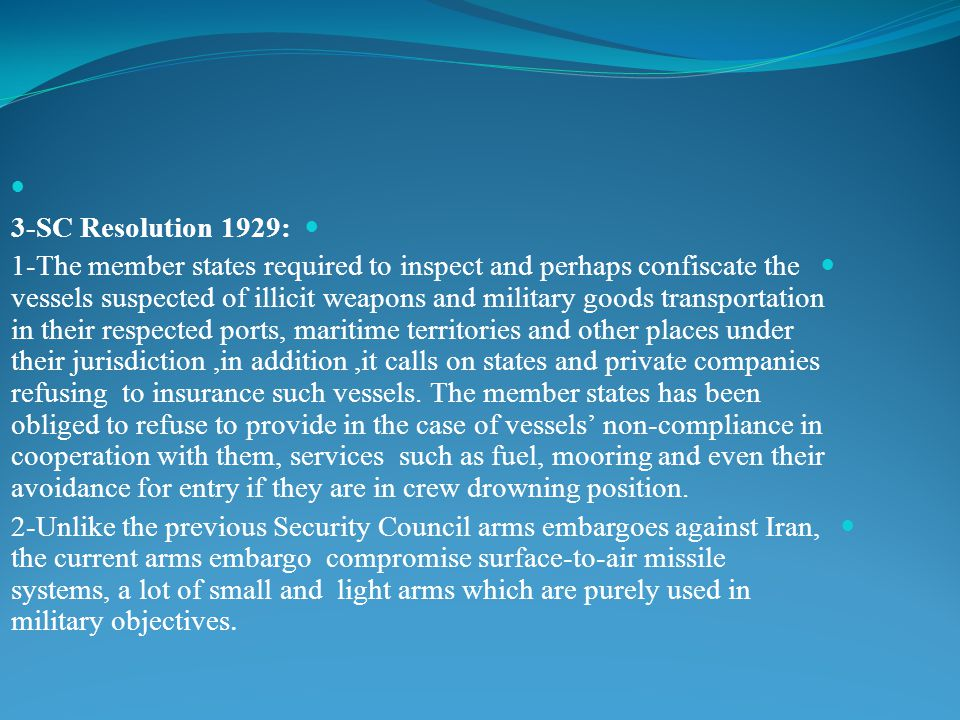 3-SC Resolution 1929: 1-The member states required to inspect and perhaps confiscate the vessels suspected of illicit weapons and military goods transportation in their respected ports, maritime territories and other places under their jurisdiction,in addition,it calls on states and private companies refusing to insurance such vessels.