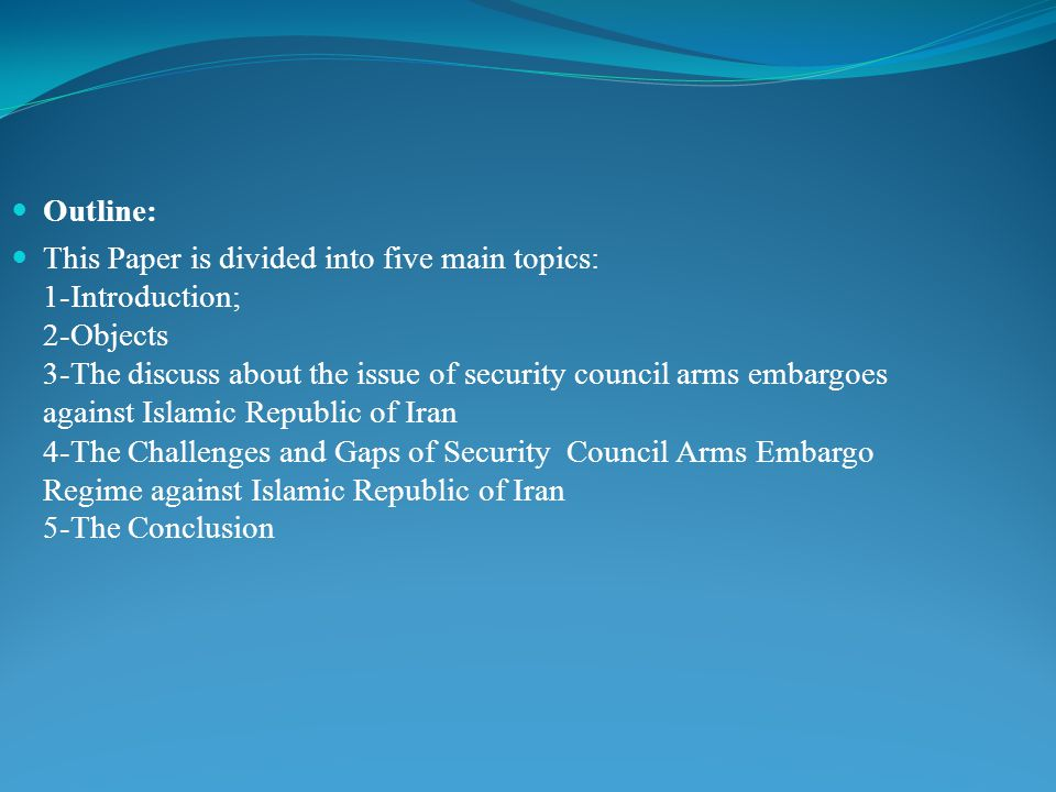 Outline: This Paper is divided into five main topics: 1-Introduction; 2-Objects 3-The discuss about the issue of security council arms embargoes against Islamic Republic of Iran 4-The Challenges and Gaps of Security Council Arms Embargo Regime against Islamic Republic of Iran 5-The Conclusion