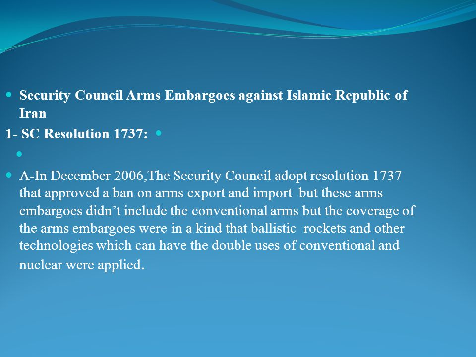 Security Council Arms Embargoes against Islamic Republic of Iran 1- SC Resolution 1737: A-In December 2006,The Security Council adopt resolution 1737