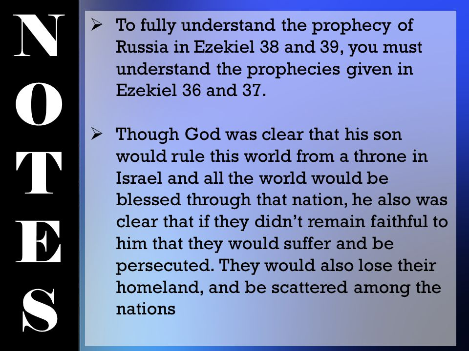 NOTESNOTES  To fully understand the prophecy of Russia in Ezekiel 38 and 39, you must understand the prophecies given in Ezekiel 36 and 37.  Though