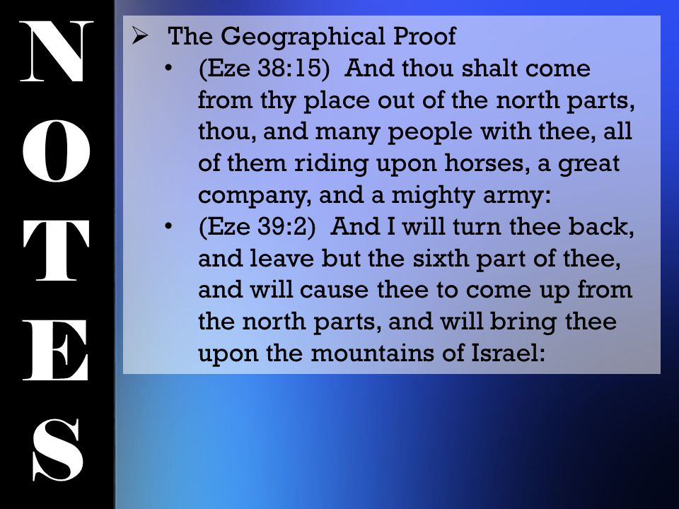 NOTESNOTES  The Geographical Proof (Eze 38:15) And thou shalt come from thy place out of the north parts, thou, and many people with thee, all of them riding upon horses, a great company, and a mighty army: (Eze 39:2) And I will turn thee back, and leave but the sixth part of thee, and will cause thee to come up from the north parts, and will bring thee upon the mountains of Israel:
