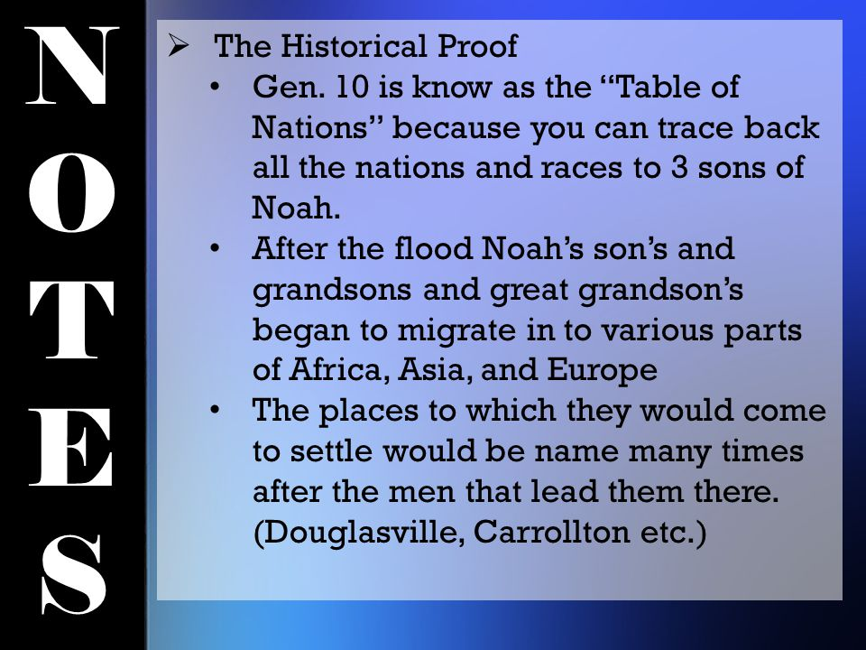 "NOTESNOTES  The Historical Proof Gen. 10 is know as the ""Table of Nations"" because you can trace back all the nations and races to 3 sons of Noah. Af"