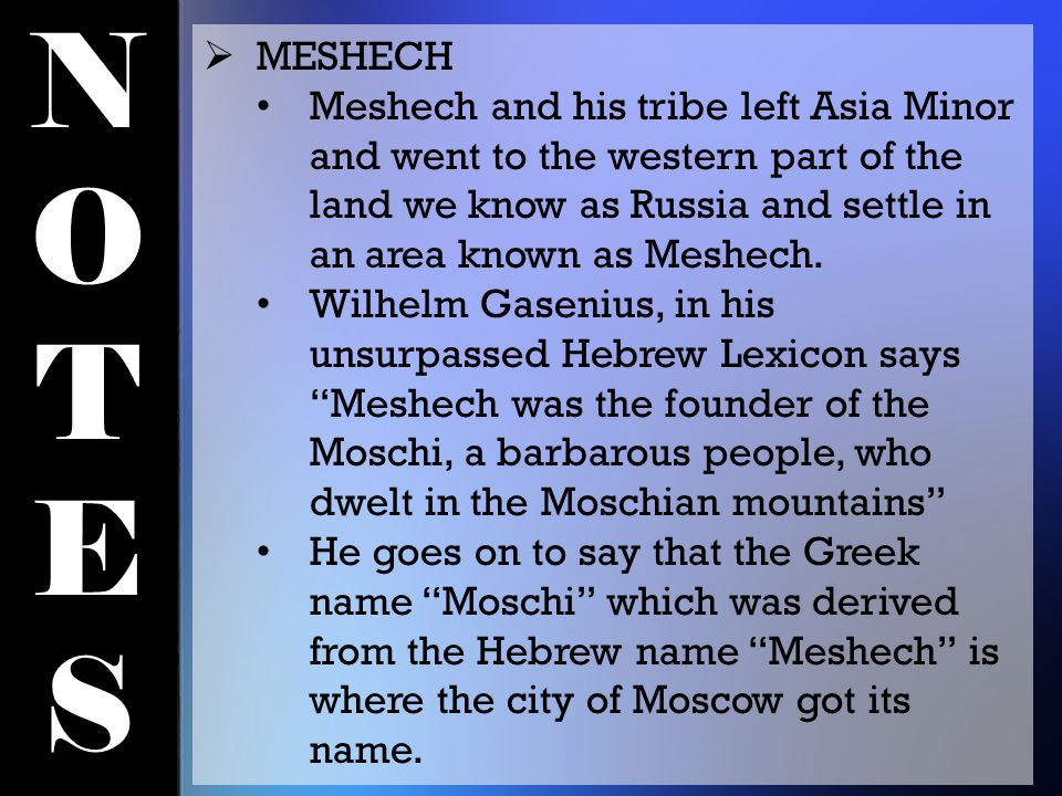 NOTESNOTES  MESHECH Meshech and his tribe left Asia Minor and went to the western part of the land we know as Russia and settle in an area known as M